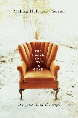 The Place You Love Is Gone: Progress Hits Home  by  Melissa Holbrook Pierson