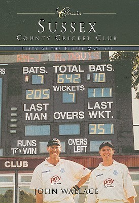 Sussex County Cricket Club Classics: Fifty of the Finest Matches John Wallace