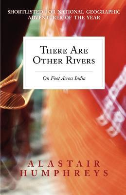 There Are Other Rivers: On Foot Across India Alastair Humphreys