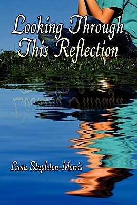 Looking Through This Reflection  by  Lana Stapleton-Morris