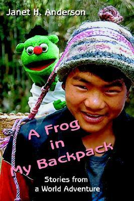 A Frog in My Backpack: Stories from a World Adventure  by  Janet H. Anderson