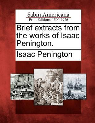 Brief Extracts from the Works of Isaac Penington.  by  Isaac Penington