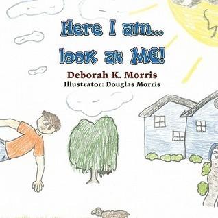 Here I Am...Look at Me! Deborah K. Morris