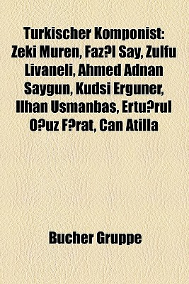 Türkischer Komponist: Zeki Müren, Fazil Say, Zülfü Livaneli, Ahmed Adnan Saygun, Kudsi Erguner, Ilhan Usmanbas, Ertugrul Oguz Firat, Can Atilla  by  Bücher Gruppe