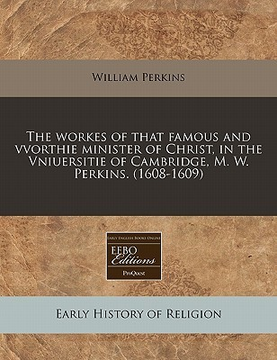 The Workes of That Famous and Vvorthie Minister of Christ, in the Vniuersitie of Cambridge, M. W. Perkins. (1608-1609)  by  William Perkins