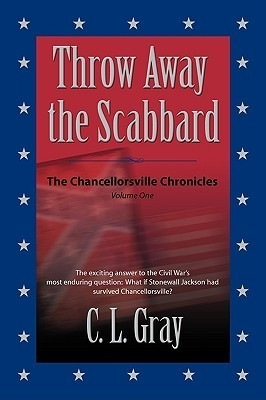 Throw Away the Scabbard (The Chancellorsville Chronicles #1)  by  C.L. Gray