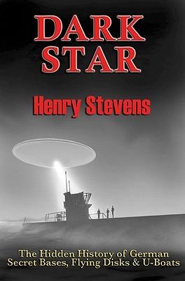 Dark Star: The Hidden History of German Secret Bases, Flying Disks & U-Boats Henry Stevens