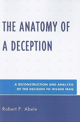 The Anatomy of a Deception: A Reconstruction and Analysis of the Decision to Invade Iraq  by  Robert P. Abele