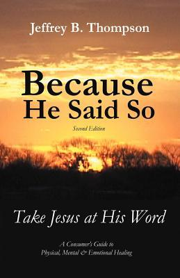 Because He Said So (Second Edition): Take Jesus at His Word Jeffrey B. Thompson
