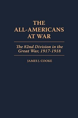 The All-Americans at War: The 82nd Division in the Great War, 1917-1918 James J. Cooke