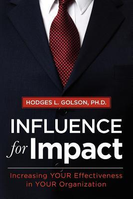 Influence for Impact: Increasing Your Effectiveness in Your Organization  by  Hodges L. Golson