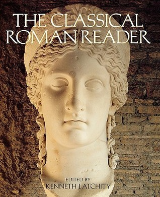 The Classical Roman Reader: New Encounters with Ancient Rome  by  Kenneth J. Atchity