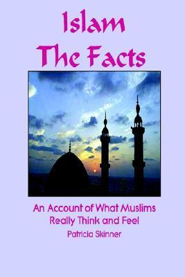 Islam: The Facts: An Account of What Muslims Really Think and Feel  by  Patricia Skinner