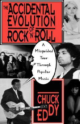 The Accidental Evolution Of Rocknroll: A Misguided Tour Through Popular Music Chuck Eddy
