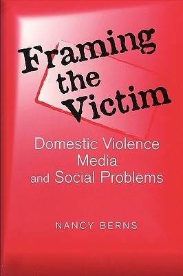 Framing the Victim: Domestic Violence Media and Social Problems  by  Nancy S. Berns