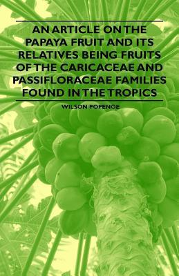 An Article on the Papaya Fruit and Its Relatives Being Fruits of the Caricaceae and Passifloraceae Families Found in the Tropics Wilson Popenoe