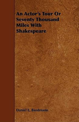 An Actors Tour or Seventy Thousand Miles with Shakespeare DANIEL E. BANDMANN