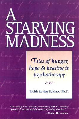 A Starving Madness: Tales of Hunger, Hope, and Healing in Psychotherapy Judith Ruskay Rabinor