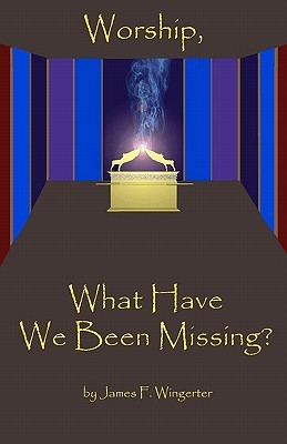 Worship, What Have We Been Missing?: N/A James F. Wingerter