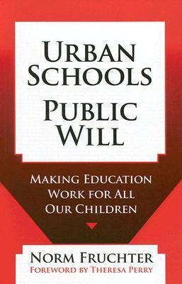 Urban Schools, Public Will: Making Education Work for All Our Children  by  Norm Fruchter