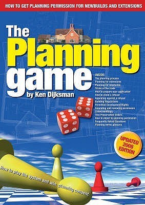 The Planning Game, How To Play The System And Win Planning Consent: An Insiders Guide To Planning Permission For Newbuilds And Extensions Ken Dijksman