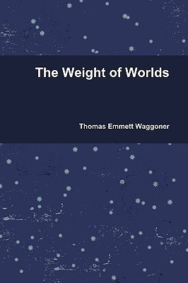The Weight of Worlds  by  Thomas Emmett Waggoner