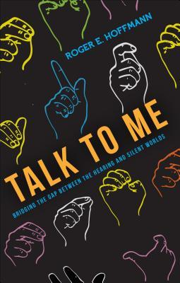 Talk to Me: Bridging the Gap Between the Hearing and Silent Worlds  by  Roger E. Hoffmann