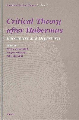 Critical Theory After Habermas: Encounters And Departures (Social And Critical Theory) (No. 1)  by  Dieter Freundlieb