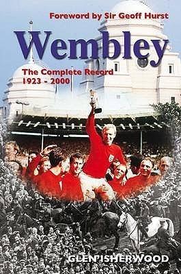 Wembley: The Complete Record 1923 2000 Glen Isherwood