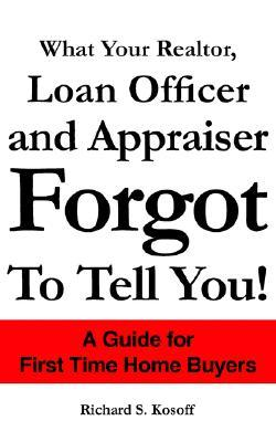 What Your Realtor, Loan Officer and Appraiser Forgot to Tell You!  by  Richard S. Kosoff