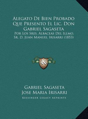 Alegato De Bien Probado Que Presento El Lic. Don Gabriel Sagaseta: Por Los Sres. Albaceas Del Illmo. Sr. D. Juan Manuel Irisarri (1853)  by  Gabriel Sagaseta