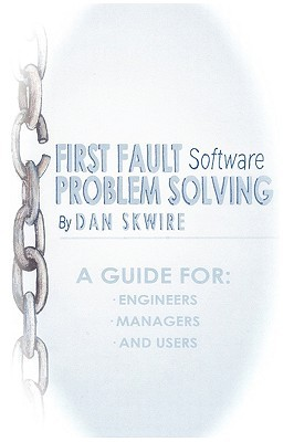 First Fault Software Problem Solving: A Guide for Engineers, Managers and Users  by  Dan Skwire