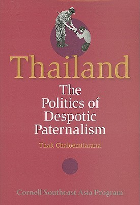 Thailand: The Politics of Despotic Paternalism  by  Thak Chaloemtiarana