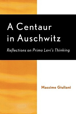 A Centaur in Auschwitz: Reflections on Primo Levis Thinking  by  Massi Giuliani