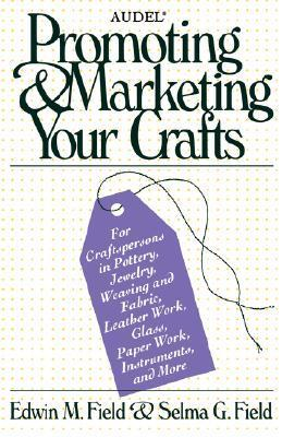 Audel Promoting and Marketing Your Crafts Edwin M. Field