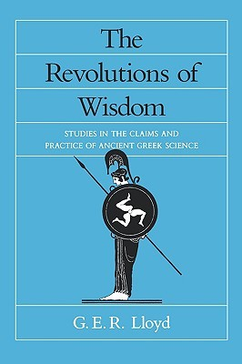The Revolutions of Wisdom: Studies in the Claims and Practice of Ancient Greek Science G.E.R. Lloyd