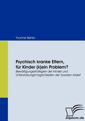 Psychisch Kranke Eltern, F R Kinder (K)Ein Problem?  by  Yvonne Behla