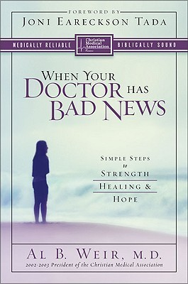 When Your Doctor Has Bad News: Simple Steps to Strength, Healing, and Hope Al B. Weir