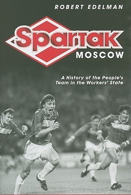 Spartak Moscow: A History of the Peoples Team in the Workers State Robert Edelman