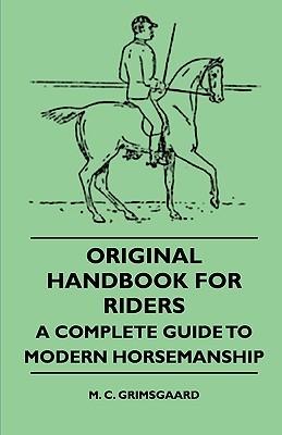 Original Handbook for Riders - A Complete Guide to Modern Horsemanship  by  M. C. Grimsgaard