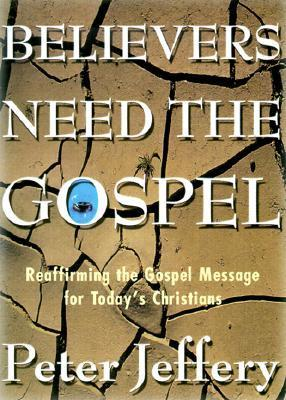 Believers Need the Gospel: Reaffirming the Gospel Message for Todays Christians  by  Peter Jeffery