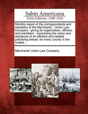 Monthly Report of the Correspondents and Members of the Merchants: Union Law Company: Giving Its Organization, Officers, and Members: Comprising the Name and Residence of an Efficient and Reliable Practising Lawyer, for Every County in the United...  by  Merchants Union Law Company
