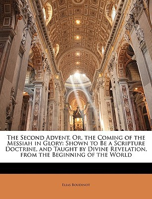 The Second Advent, Or, the Coming of the Messiah in Glory: Shown to Be a Scripture Doctrine, and Taught Divine Revelation, from the Beginning of th by Elias Boudinot