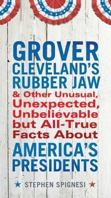 Grover Clevelands Rubber Jaw and Other Unusual, Unexpected, Unbelievable but Al  by  Stephen J. Spignesi
