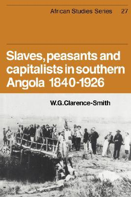 Slaves, Peasants and Capitalists in Southern Angola 1840-1926  by  William Gervase Clarence-Smith