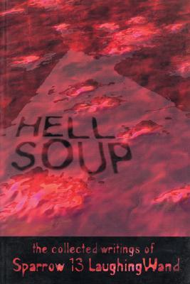 Hell Soup: The Collected Writings of Sparrow 13 Laughingwand  by  Sparrow 13 Laughingwand