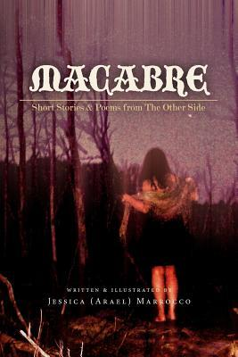 Macabre: Short Stories and Poems from the Other Side  by  Jessica (Arael) Marrocco