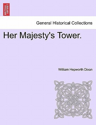 Her Majestys Tower  by  William Hepworth Dixon