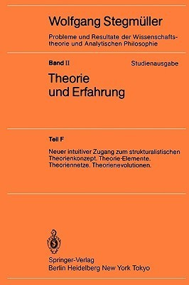 Theorie Und Erfahrung: Neuer Intuitiver Zugang Zum Strukturalistischen Theorienkonzept. Theorie-Elemente. Theoriennetze. Theorienevolutionen.  by  Wolfgang Stegmüller