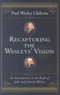 Recapturing the Wesleys Vision: An Introduction to the Faith of John and Charles Wesley Paul Wesley Chilcote